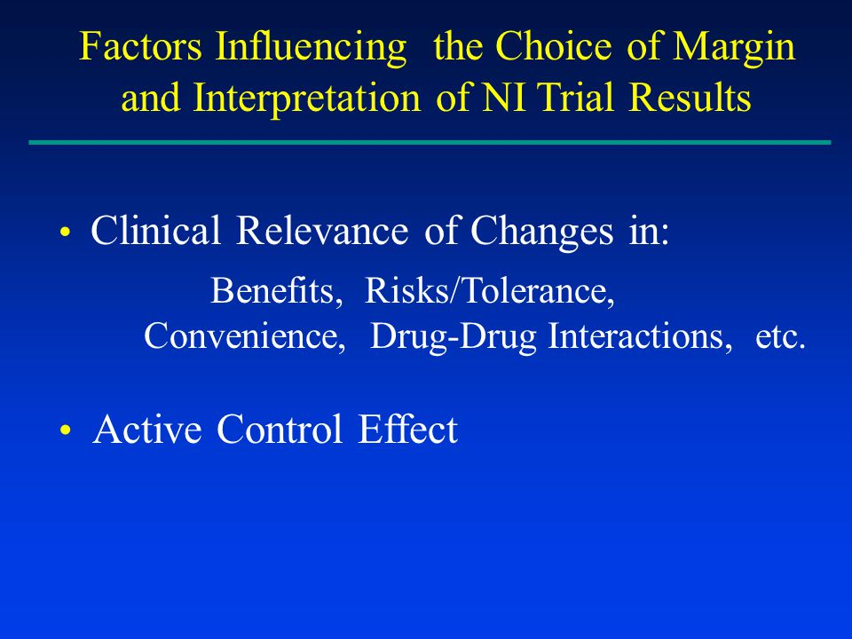 Factors Influencing the Choice of Margin and Interpretation of NI Trial Results Clinical Relevance of Changes in: Benefits, Risks/Tolerance, Convenience, Drug-Drug Interactions, etc.