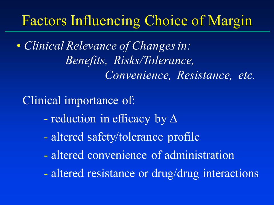 Factors Influencing Choice of Margin Clinical Relevance of Changes in: Benefits, Risks/Tolerance, Convenience, Resistance, etc.