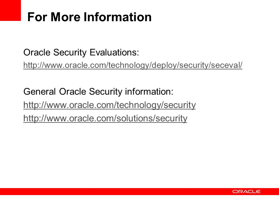 For More Information Oracle Security Evaluations: http://www.oracle.com/technology/deploy/security/seceval/ General Oracle Security information: http://www.oracle.com/technology/security http://www.oracle.com/solutions/security