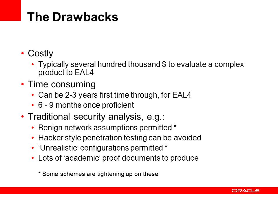 The Drawbacks Costly Typically several hundred thousand $ to evaluate a complex product to EAL4 Time consuming Can be 2-3 years first time through, for EAL4 6 - 9 months once proficient Traditional security analysis, e.g.: Benign network assumptions permitted * Hacker style penetration testing can be avoided 'Unrealistic' configurations permitted * Lots of 'academic' proof documents to produce * Some schemes are tightening up on these