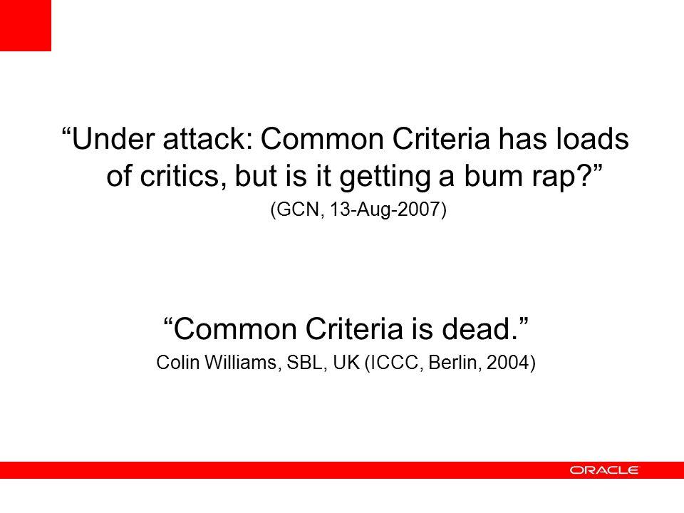 Under attack: Common Criteria has loads of critics, but is it getting a bum rap (GCN, 13-Aug-2007) Common Criteria is dead. Colin Williams, SBL, UK (ICCC, Berlin, 2004)