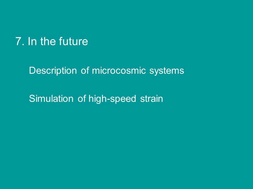 7. In the future Description of microcosmic systems Simulation of high-speed strain