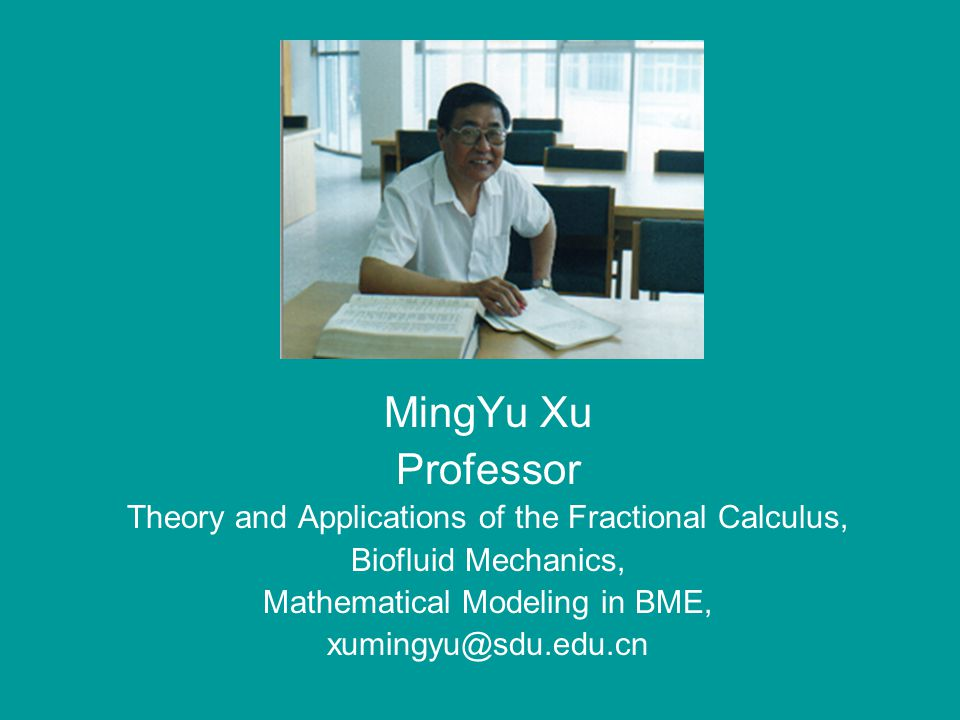 MingYu Xu Professor Theory and Applications of the Fractional Calculus, Biofluid Mechanics, Mathematical Modeling in BME, xumingyu@sdu.edu.cn
