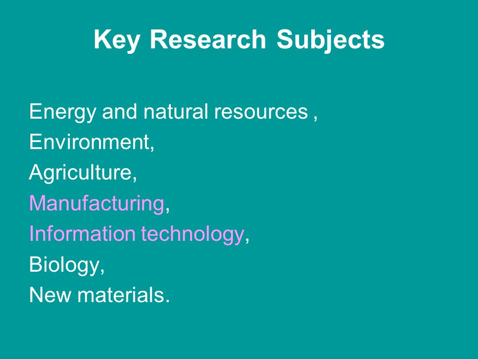 Key Research Subjects Energy and natural resources, Environment, Agriculture, Manufacturing, Information technology, Biology, New materials.