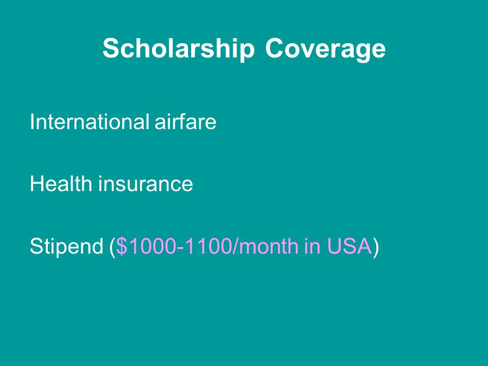 Scholarship Coverage International airfare Health insurance Stipend ($1000-1100/month in USA)