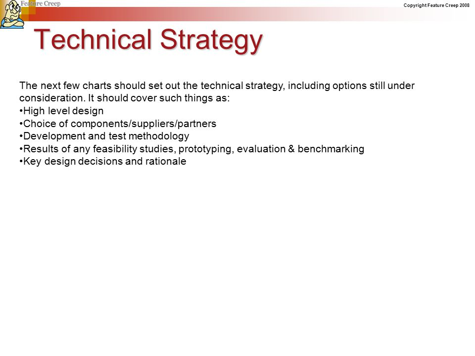 Copyright Feature Creep 2008 Technical Strategy The next few charts should set out the technical strategy, including options still under consideration.