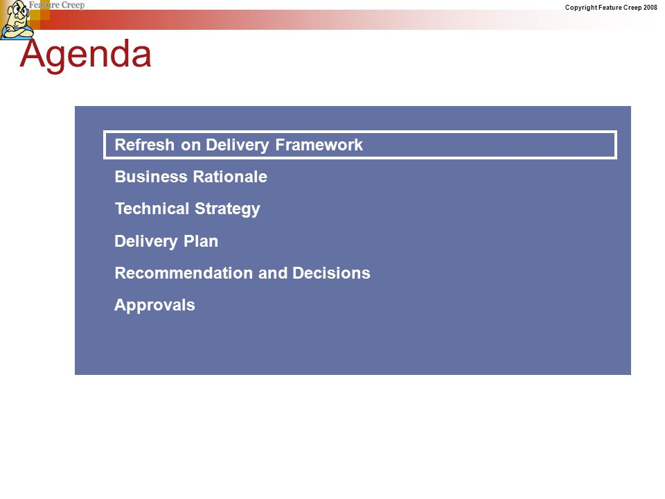 Copyright Feature Creep 2008 Agenda Refresh on Delivery Framework Business Rationale Technical Strategy Delivery Plan Recommendation and Decisions Approvals