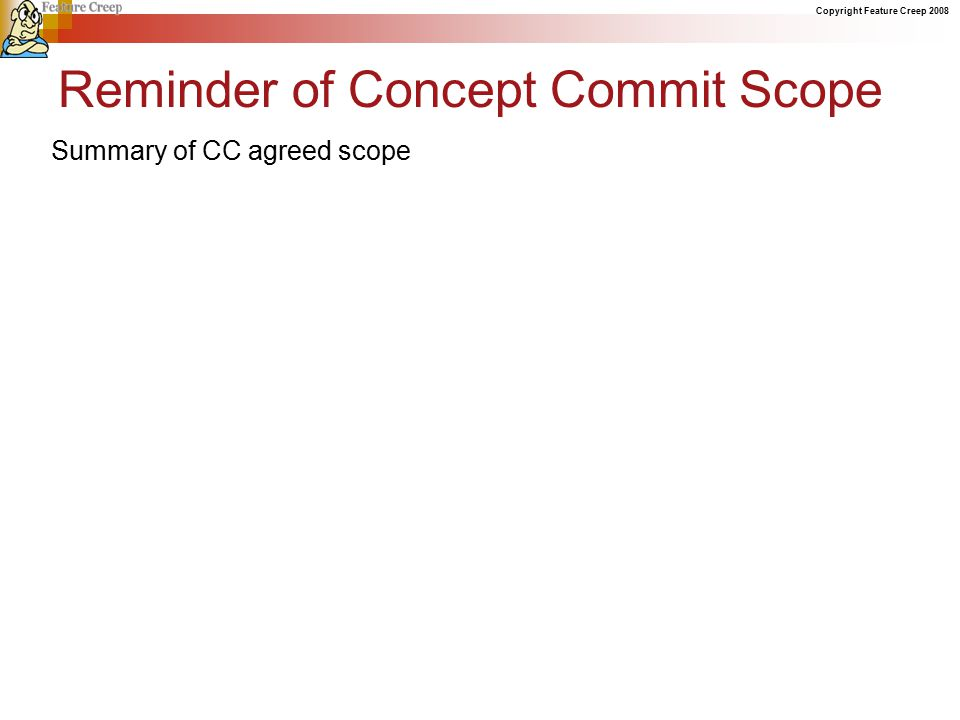 Copyright Feature Creep 2008 Reminder of Concept Commit Scope Summary of CC agreed scope