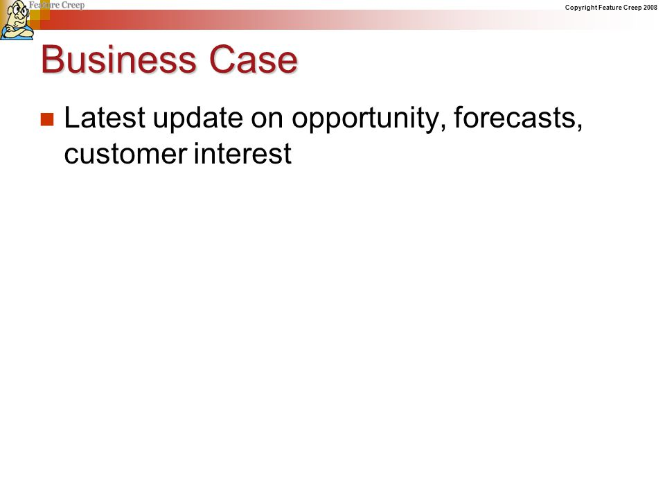 Copyright Feature Creep 2008 Business Case Latest update on opportunity, forecasts, customer interest