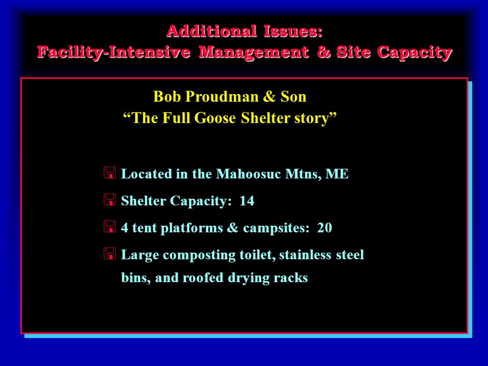 Bob Proudman & Son The Full Goose Shelter story Additional Issues: Facility-Intensive Management & Site Capacity < Located in the Mahoosuc Mtns, ME < Shelter Capacity: 14 < 4 tent platforms & campsites: 20 < Large composting toilet, stainless steel bins, and roofed drying racks