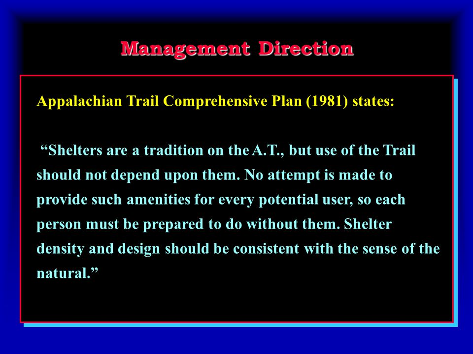 Management Direction Appalachian Trail Comprehensive Plan (1981) states: Shelters are a tradition on the A.T., but use of the Trail should not depend upon them.