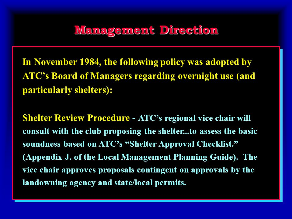 Management Direction In November 1984, the following policy was adopted by ATC's Board of Managers regarding overnight use (and particularly shelters): Shelter Review Procedure - ATC's regional vice chair will consult with the club proposing the shelter...to assess the basic soundness based on ATC's Shelter Approval Checklist. (Appendix J.