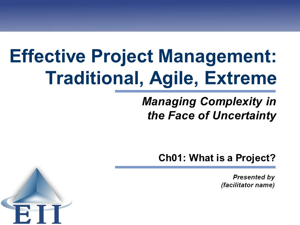 Effective Project Management: Traditional, Agile, Extreme Presented by (facilitator name) Managing Complexity in the Face of Uncertainty Ch01: What is