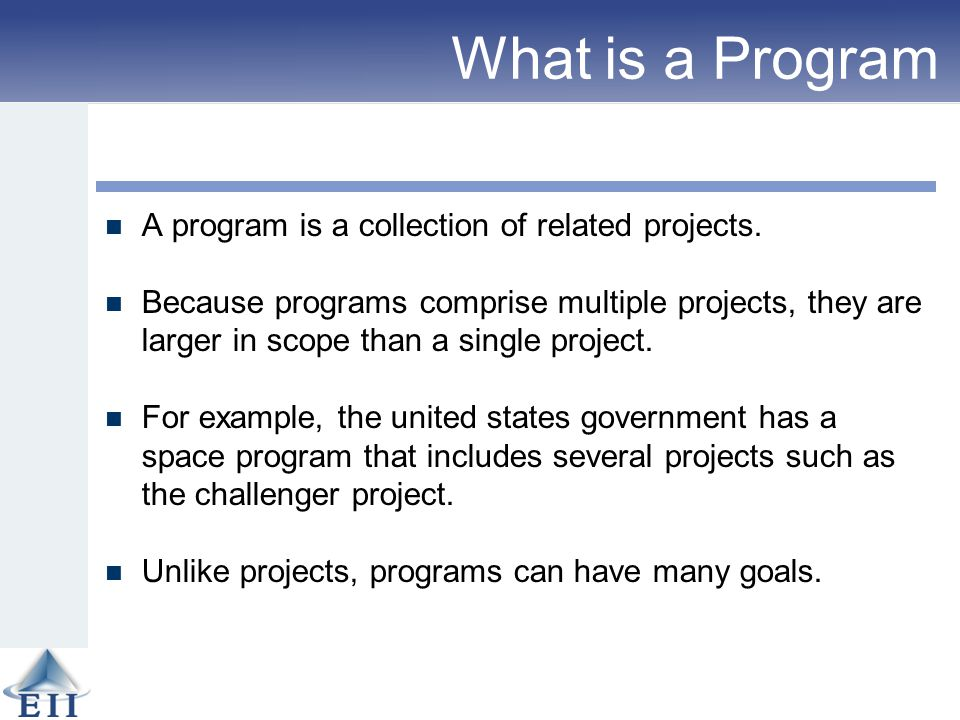 What is a Program A program is a collection of related projects. Because programs comprise multiple projects, they are larger in scope than a single p