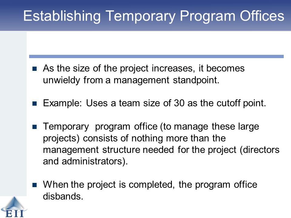 Establishing Temporary Program Offices As the size of the project increases, it becomes unwieldy from a management standpoint. Example: Uses a team si