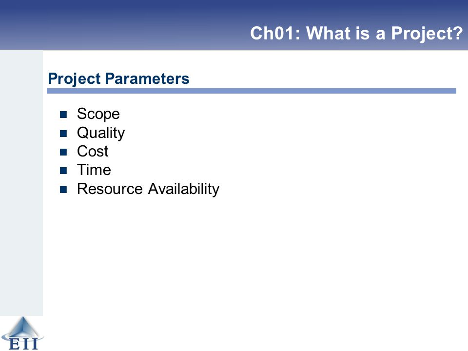 Scope Quality Cost Time Resource Availability Project Parameters Ch01: What is a Project?