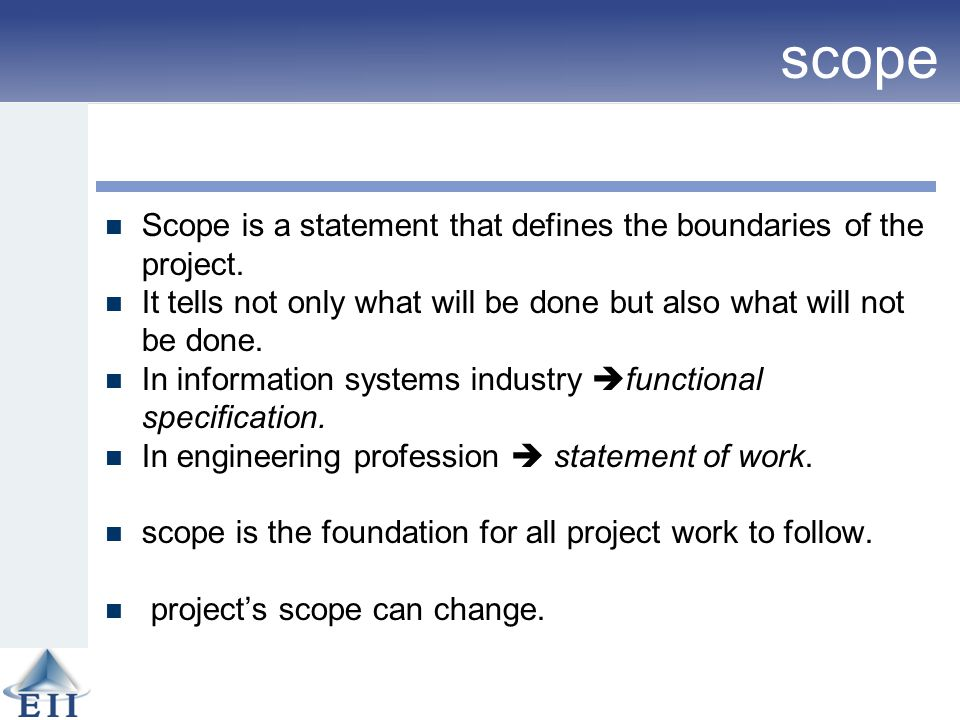 scope Scope is a statement that defines the boundaries of the project. It tells not only what will be done but also what will not be done. In informat