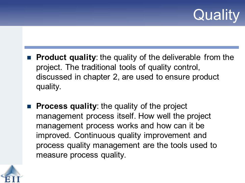 Quality Product quality: the quality of the deliverable from the project. The traditional tools of quality control, discussed in chapter 2, are used t