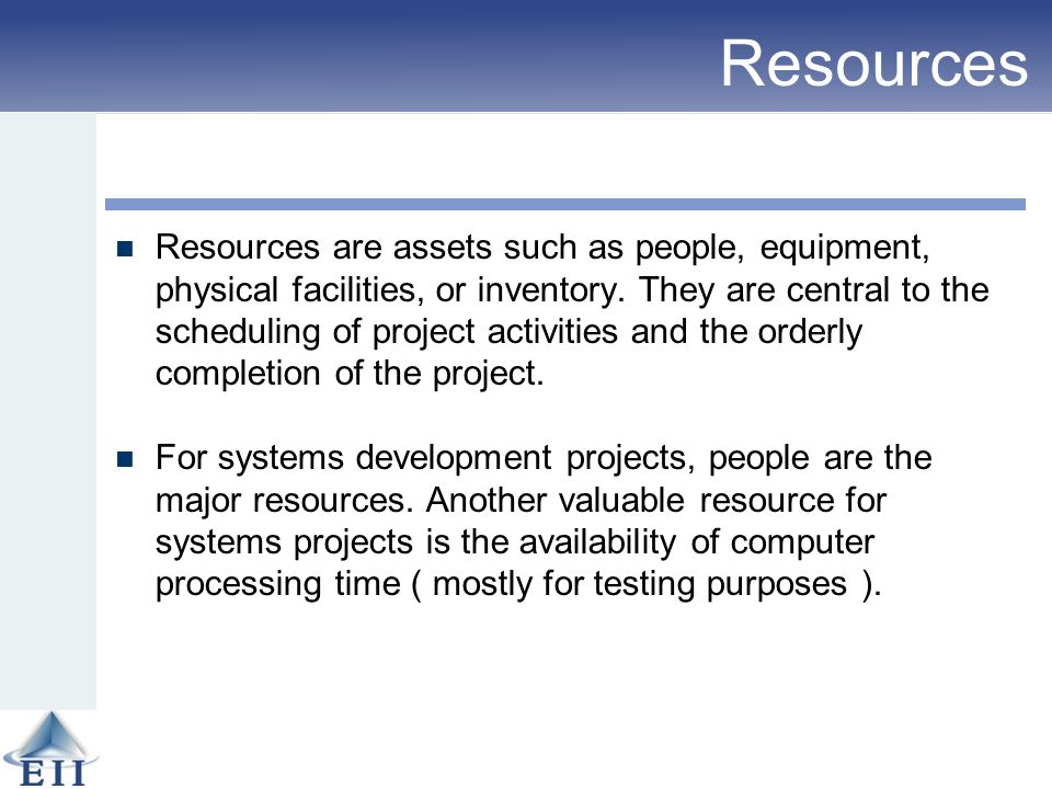Resources Resources are assets such as people, equipment, physical facilities, or inventory. They are central to the scheduling of project activities