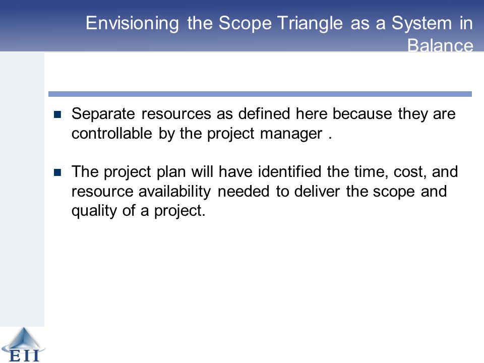 Envisioning the Scope Triangle as a System in Balance Separate resources as defined here because they are controllable by the project manager. The pro