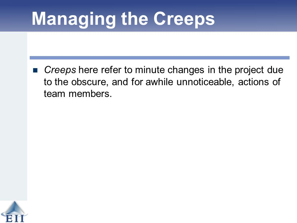 Managing the Creeps Creeps here refer to minute changes in the project due to the obscure, and for awhile unnoticeable, actions of team members.