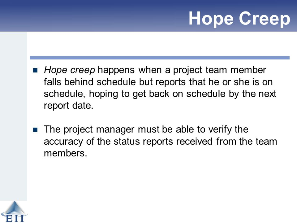 Hope Creep Hope creep happens when a project team member falls behind schedule but reports that he or she is on schedule, hoping to get back on schedu