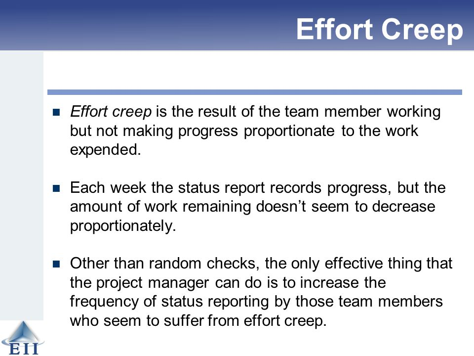 Effort Creep Effort creep is the result of the team member working but not making progress proportionate to the work expended. Each week the status re