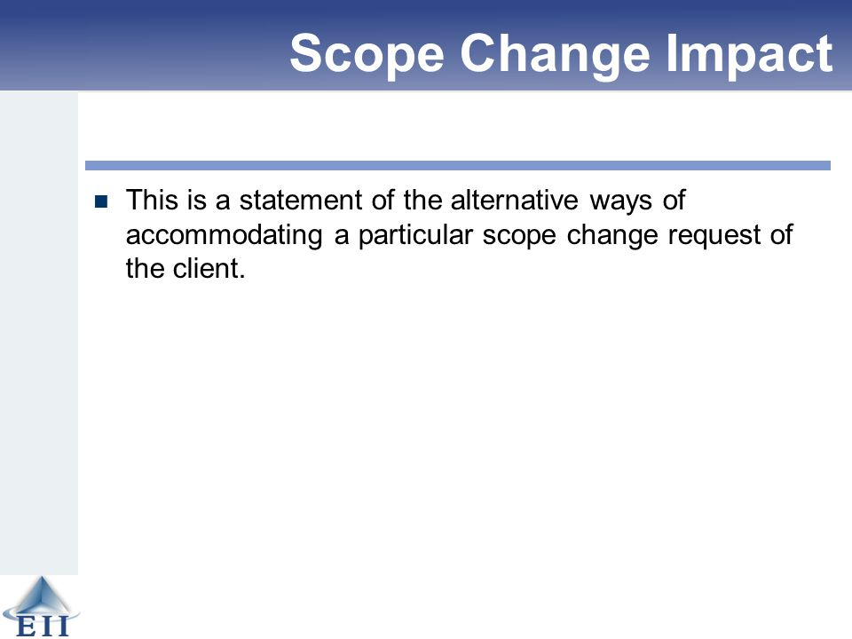 Scope Change Impact Analysis This is a statement of the alternative ways of accommodating a particular scope change request of the client.