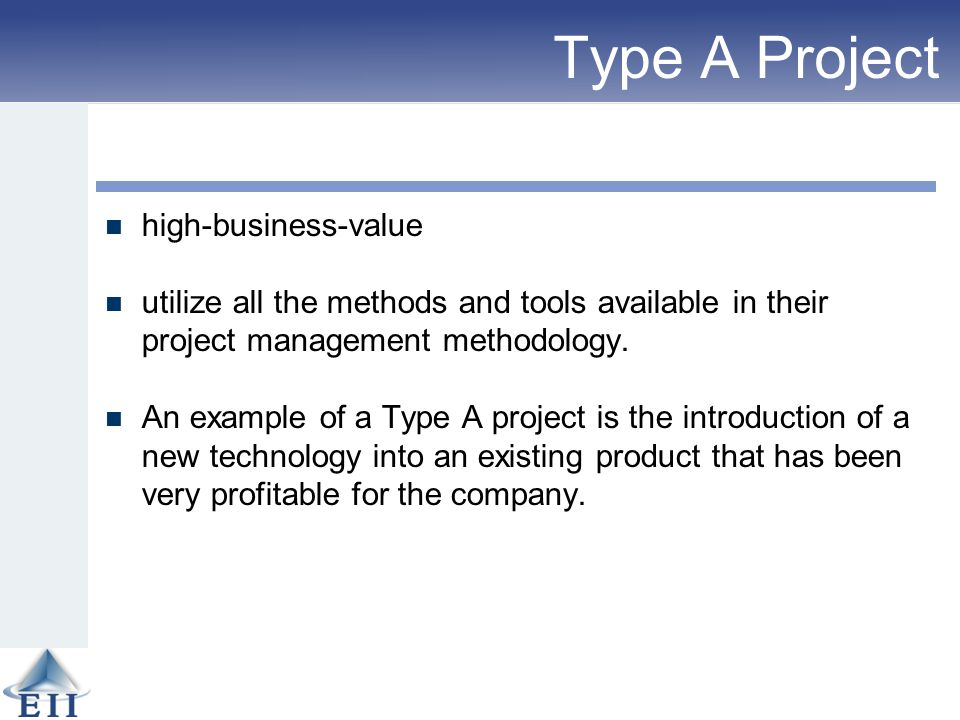 Type A Project high-business-value utilize all the methods and tools available in their project management methodology. An example of a Type A project
