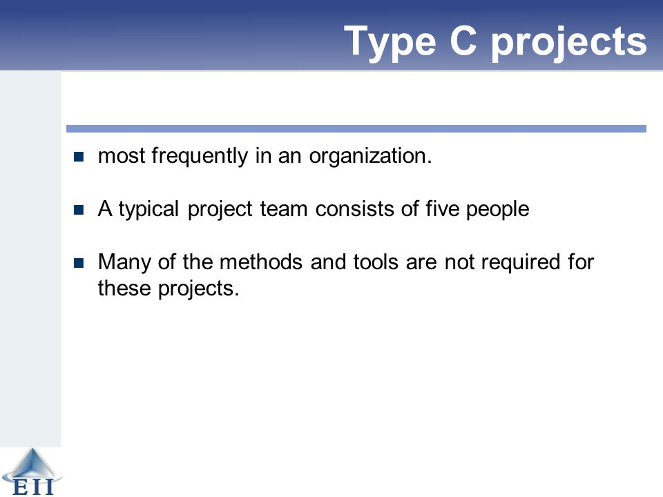 Type C projects most frequently in an organization. A typical project team consists of five people Many of the methods and tools are not required for