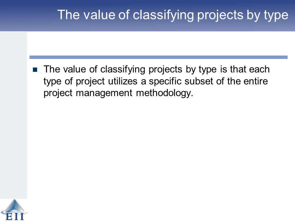 The value of classifying projects by type The value of classifying projects by type is that each type of project utilizes a specific subset of the ent
