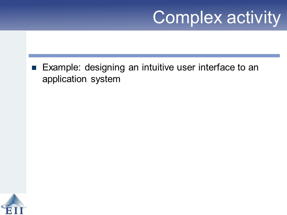Complex activity Example: designing an intuitive user interface to an application system