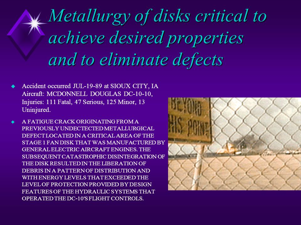 Metallurgy of disks critical to achieve desired properties and to eliminate defects u Accident occurred JUL-19-89 at SIOUX CITY, IA Aircraft: MCDONNELL DOUGLAS DC-10-10, Injuries: 111 Fatal, 47 Serious, 125 Minor, 13 Uninjured.