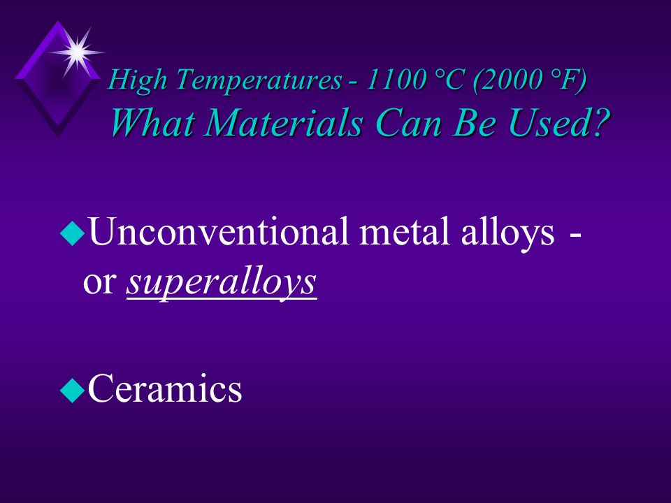 u Unconventional metal alloys - or superalloys u Ceramics High Temperatures - 1100 °C (2000 °F) What Materials Can Be Used
