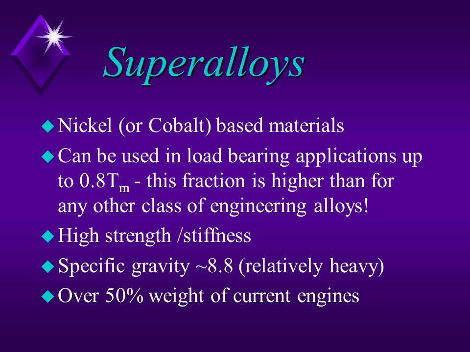 Superalloys u Nickel (or Cobalt) based materials u Can be used in load bearing applications up to 0.8T m - this fraction is higher than for any other class of engineering alloys.