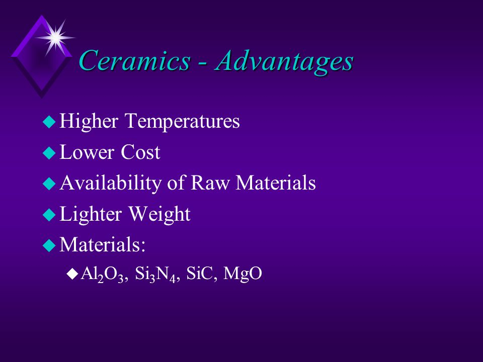 Ceramics - Advantages u Higher Temperatures u Lower Cost u Availability of Raw Materials u Lighter Weight u Materials: u Al 2 O 3, Si 3 N 4, SiC, MgO