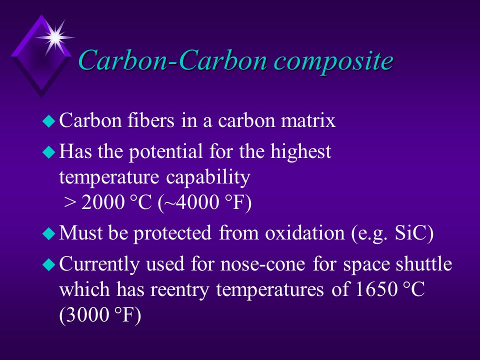 Carbon-Carbon composite u Carbon fibers in a carbon matrix u Has the potential for the highest temperature capability > 2000 °C (~4000 °F) u Must be protected from oxidation (e.g.