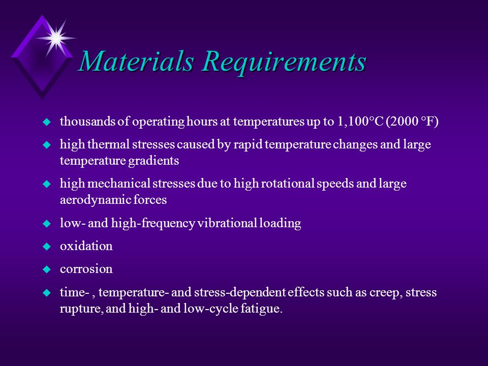 Materials Requirements u thousands of operating hours at temperatures up to 1,100°C (2000 °F) u high thermal stresses caused by rapid temperature changes and large temperature gradients u high mechanical stresses due to high rotational speeds and large aerodynamic forces u low- and high-frequency vibrational loading u oxidation u corrosion u time-, temperature- and stress-dependent effects such as creep, stress rupture, and high- and low-cycle fatigue.