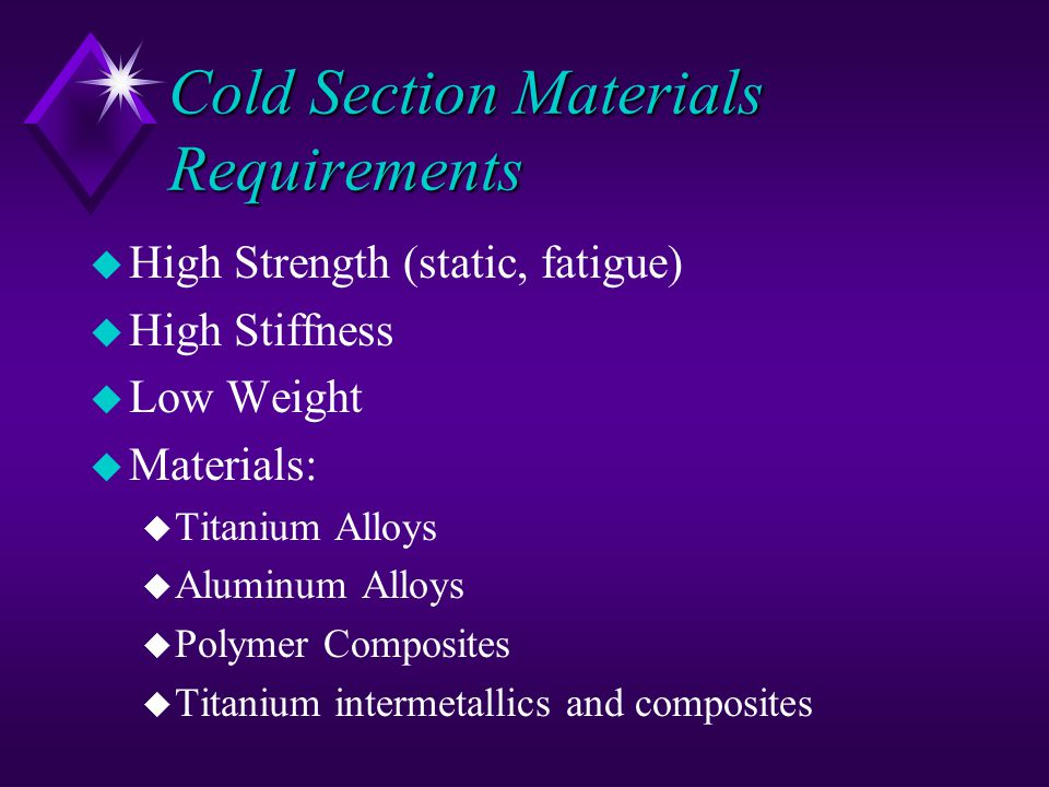 Cold Section Materials Requirements u High Strength (static, fatigue) u High Stiffness u Low Weight u Materials: u Titanium Alloys u Aluminum Alloys u Polymer Composites u Titanium intermetallics and composites