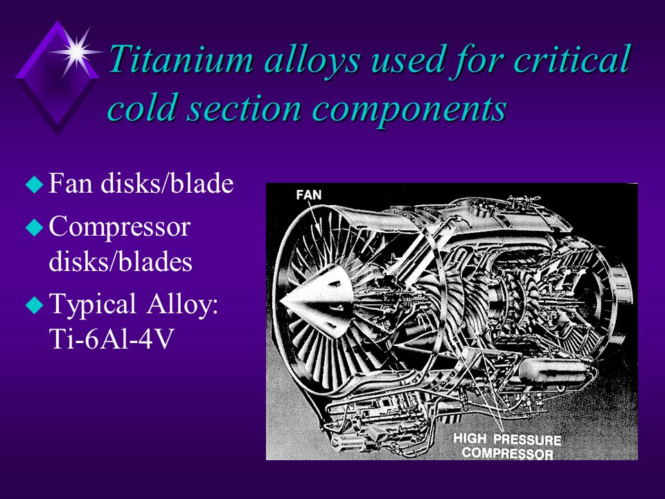 Titanium alloys used for critical cold section components u Fan disks/blade u Compressor disks/blades u Typical Alloy: Ti-6Al-4V