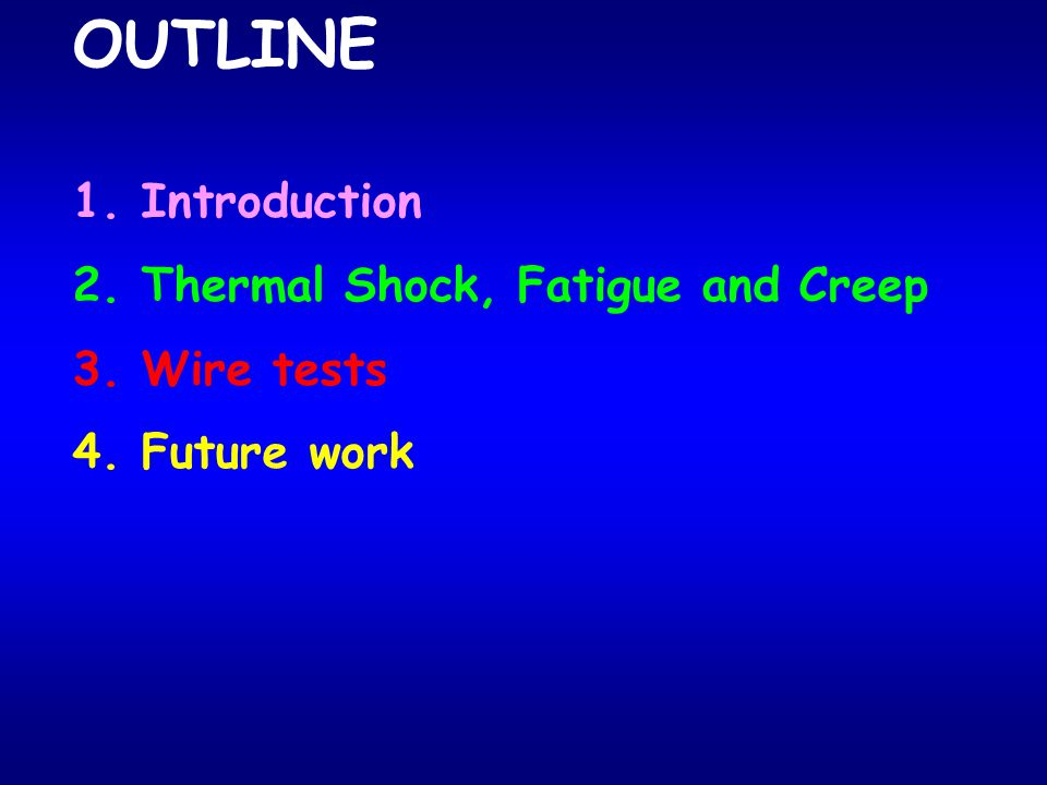 OUTLINE 1. Introduction 2. Thermal Shock, Fatigue and Creep 3. Wire tests 4. Future work