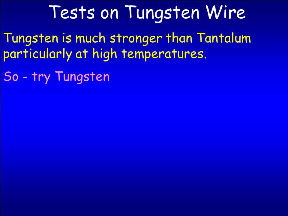 Tests on Tungsten Wire Tungsten is much stronger than Tantalum particularly at high temperatures.