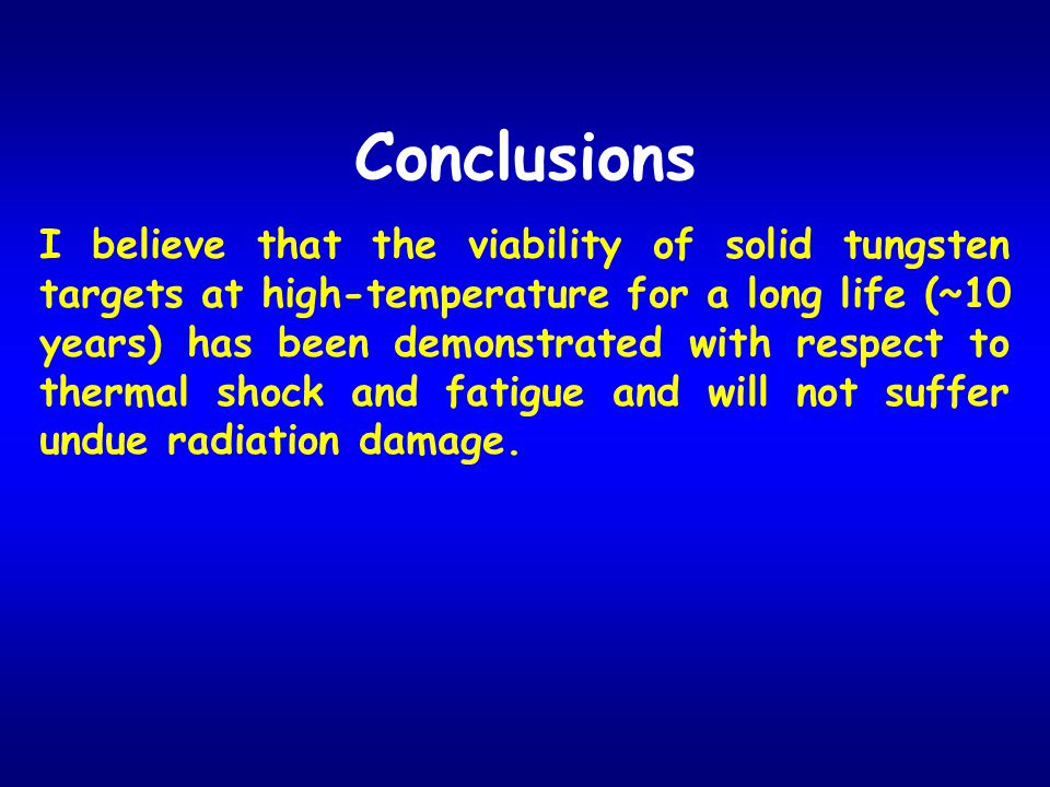 Conclusions I believe that the viability of solid tungsten targets at high-temperature for a long life (~10 years) has been demonstrated with respect