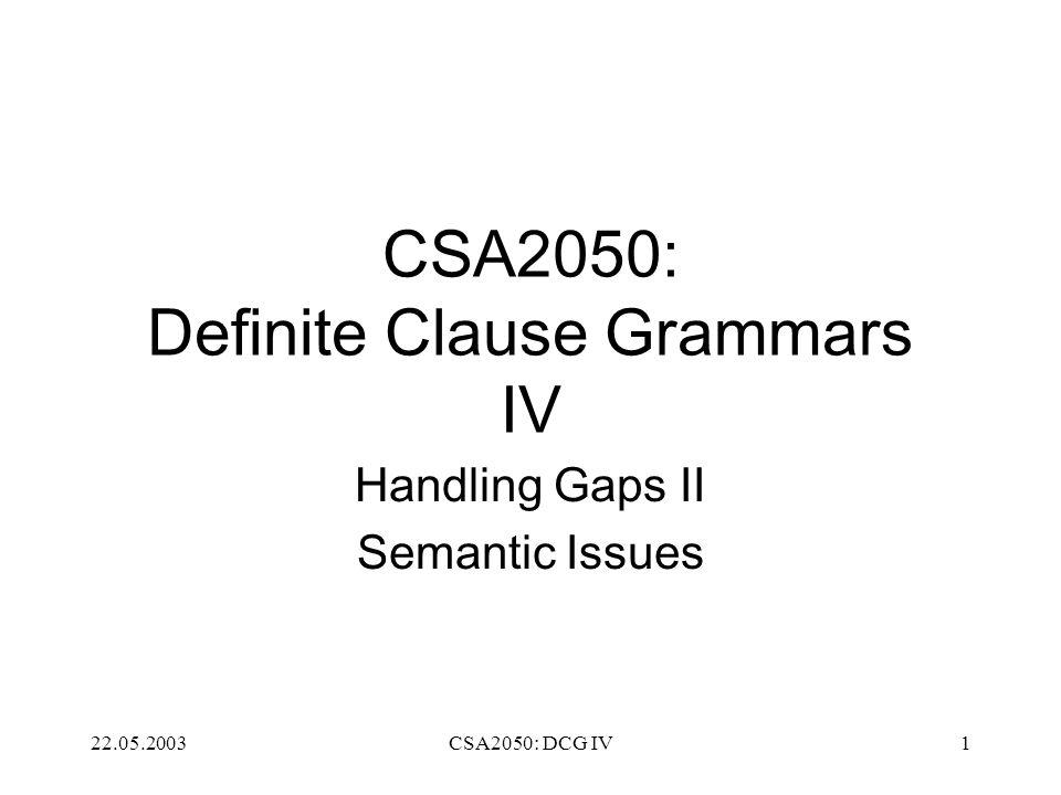 22.05.2003CSA2050: DCG IV1 CSA2050: Definite Clause Grammars IV Handling Gaps II Semantic Issues