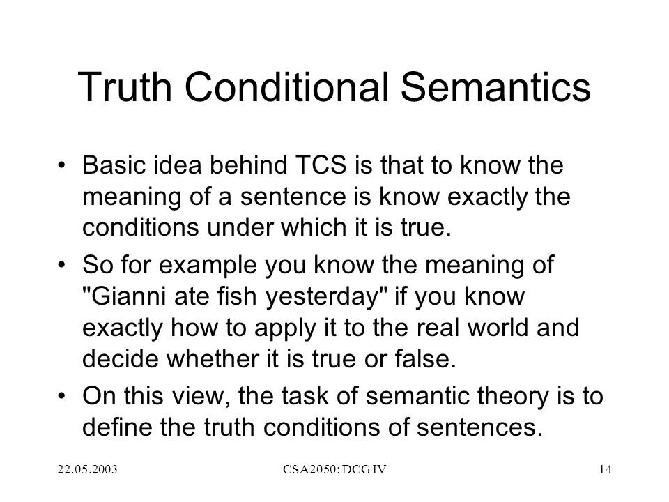 22.05.2003CSA2050: DCG IV14 Truth Conditional Semantics Basic idea behind TCS is that to know the meaning of a sentence is know exactly the conditions