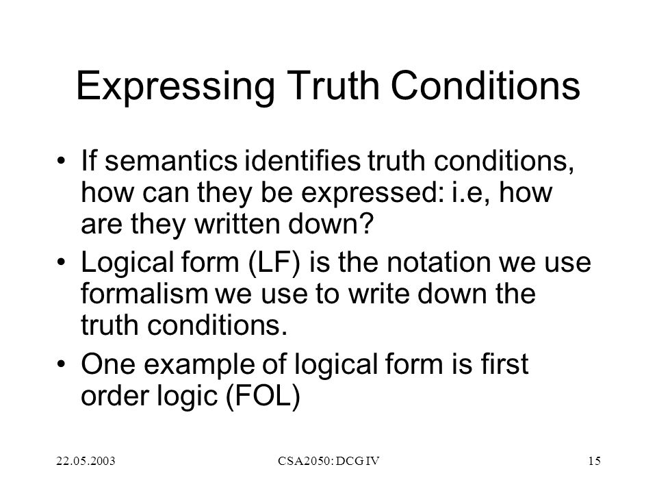 22.05.2003CSA2050: DCG IV15 Expressing Truth Conditions If semantics identifies truth conditions, how can they be expressed: i.e, how are they written