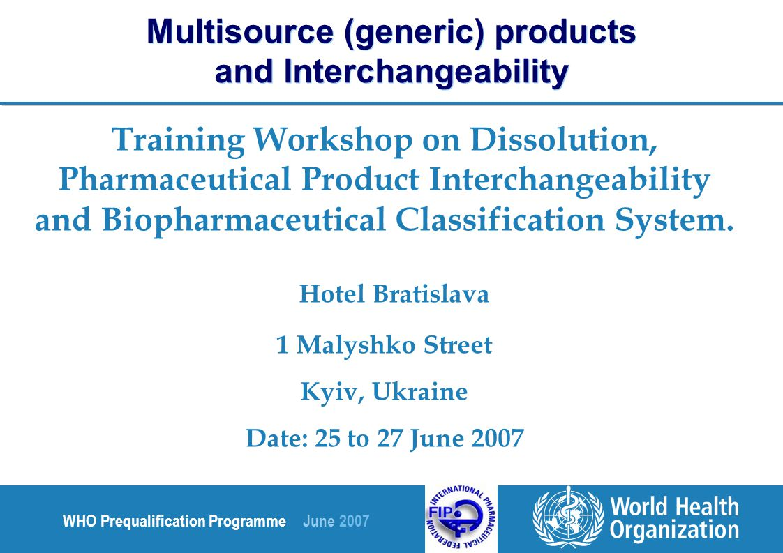 WHO Prequalification Programme June 2007 Training Workshop on Dissolution, Pharmaceutical Product Interchangeability and Biopharmaceutical Classification System.
