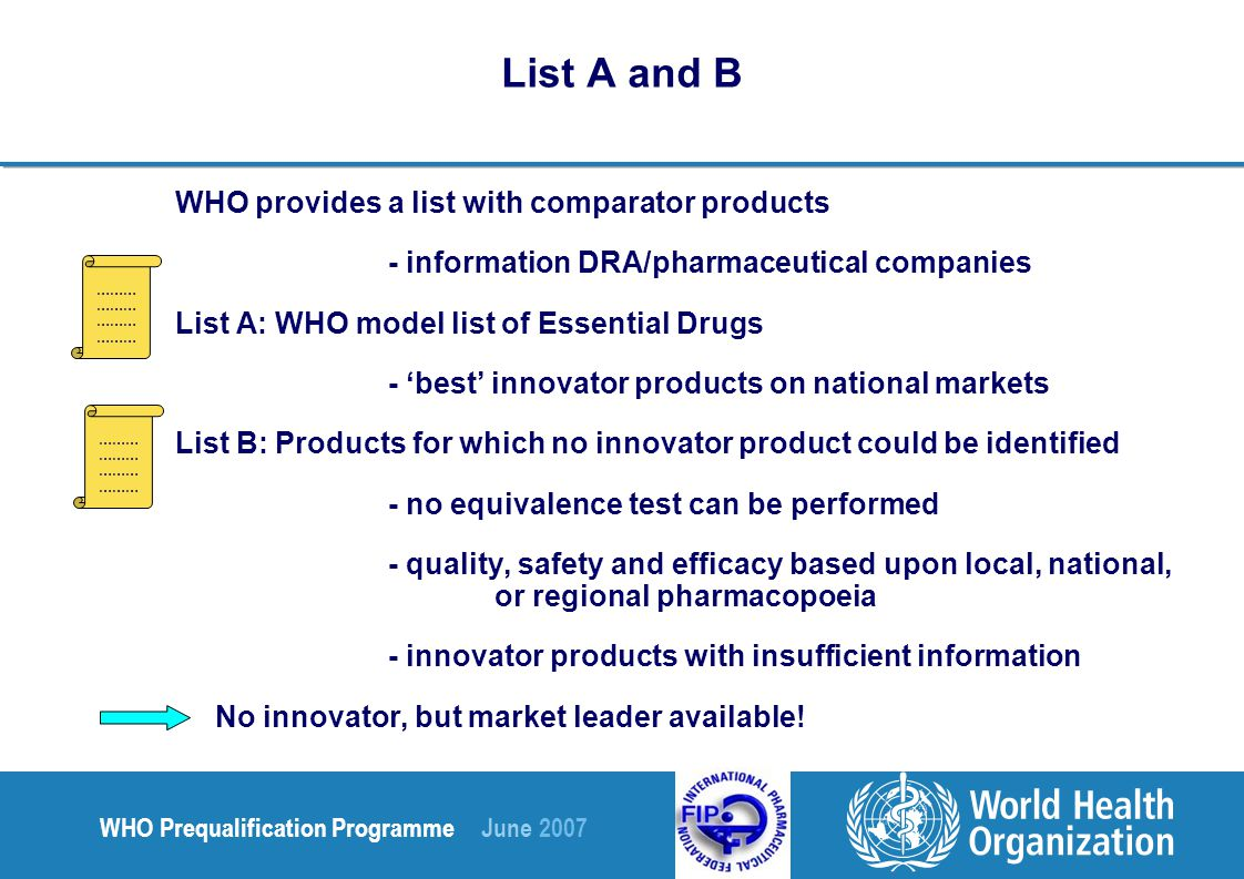 WHO Prequalification Programme June 2007 List A and B WHO provides a list with comparator products - information DRA/pharmaceutical companies List A: WHO model list of Essential Drugs - 'best' innovator products on national markets List B: Products for which no innovator product could be identified - no equivalence test can be performed - quality, safety and efficacy based upon local, national, or regional pharmacopoeia - innovator products with insufficient information No innovator, but market leader available.