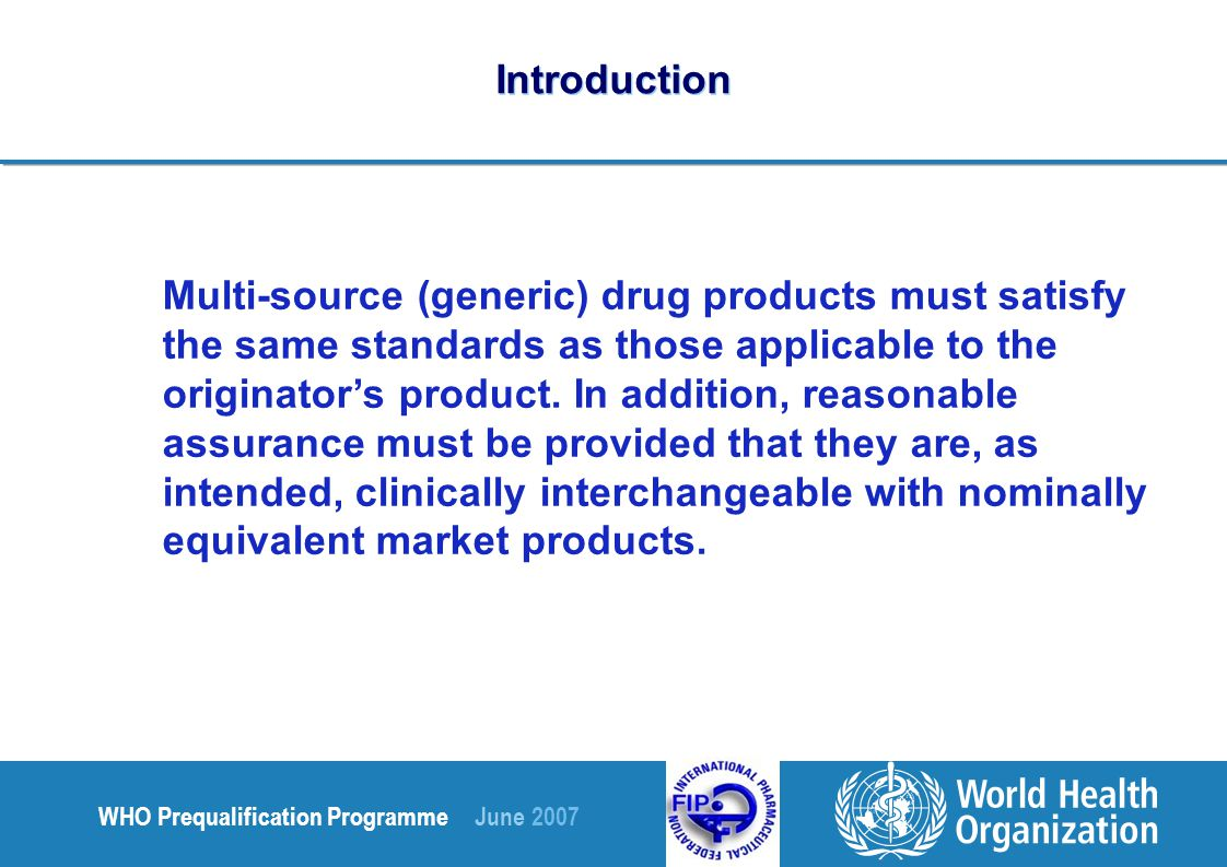 WHO Prequalification Programme June 2007 Introduction Multi-source (generic) drug products must satisfy the same standards as those applicable to the originator's product.