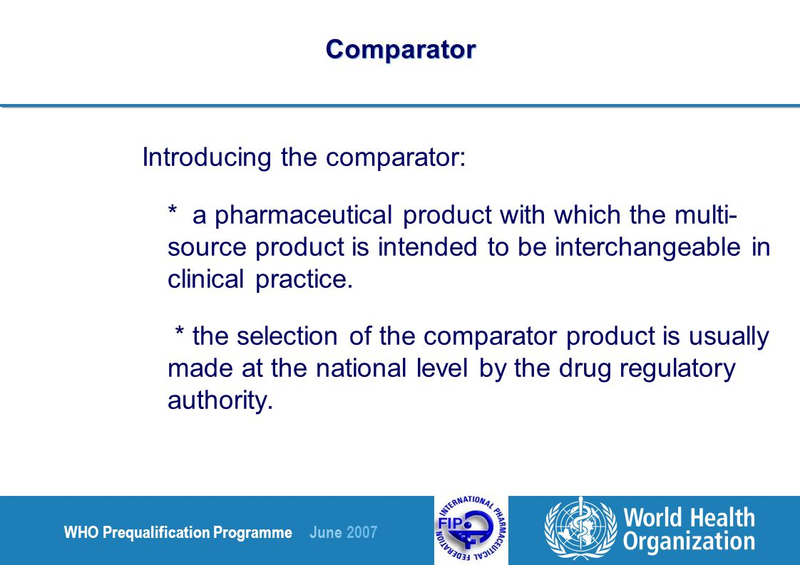 WHO Prequalification Programme June 2007 Comparator Introducing the comparator: innovator product, approved on full documentation: - established safety and efficacy Quality Pre-clinical Clinical